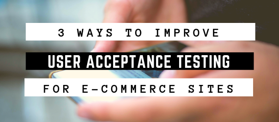 3 Ways to Improve User Acceptance Testing For E-Commerce Sites