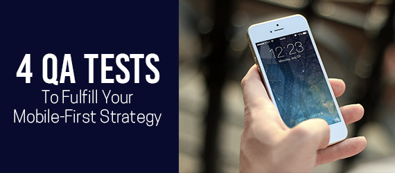 4 Quality Assurance Tests to Fulfill Your Mobile-First Strategy