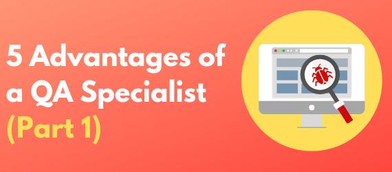 5 Advantages of A QA Specialist