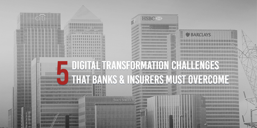 5 Digital Transformation Challenges Banks & Insurers Must Overcome