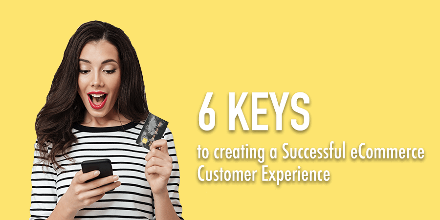 6 keys to creating a successful E-Commerce Customer Experience