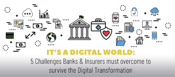 It's a Digital World : 5 Challenges Banks and Insurers Must Overcome to Survive the Digital Transformation.