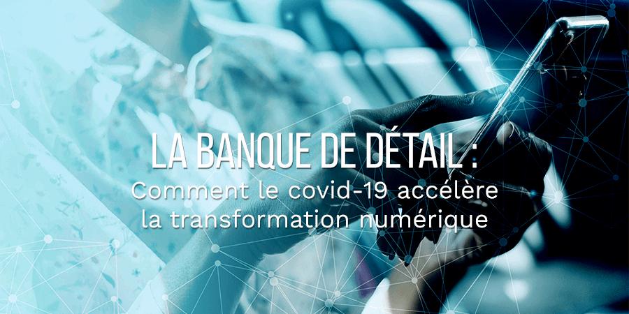Comment le COVID-19 accélère la transformation numérique de la banque de détail