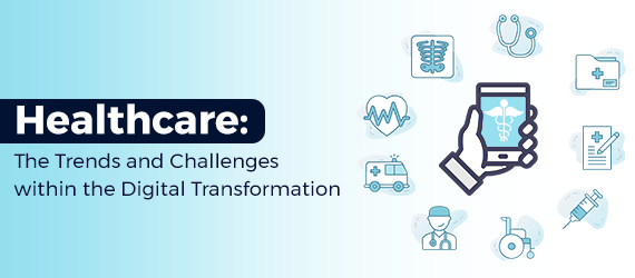 The Trends and Challenges within Healthcare's Digital Transformation