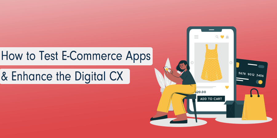 How To Test E-Commerce Apps & Enhance The Digital Customer Experience