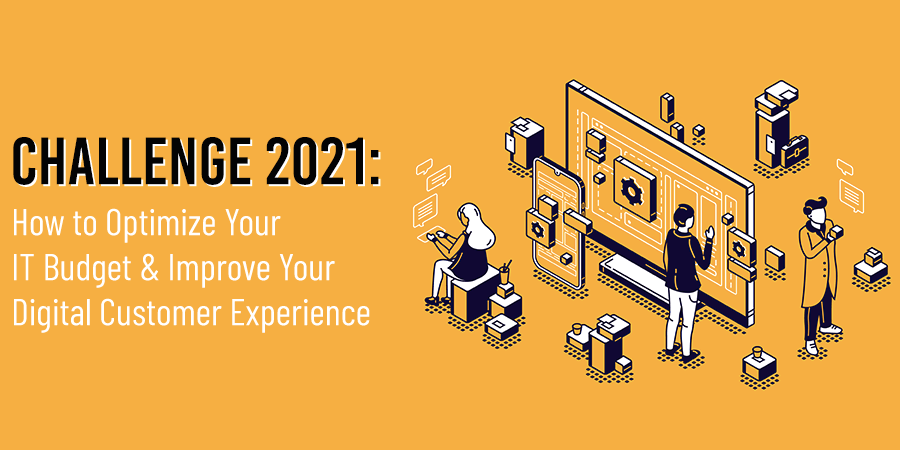 How to Optimize Your IT Budget & Improve Your Digital Customer Experience in 2021