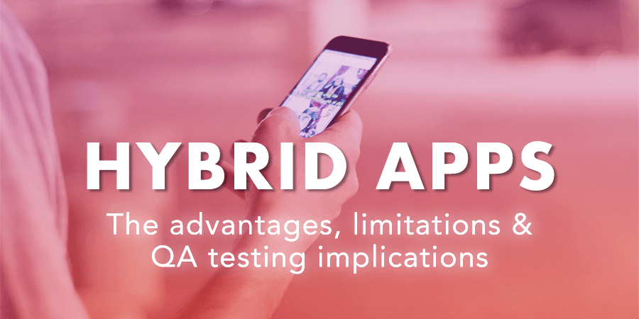 Hybrid Apps: An overview of Advantages, Limitations & Consequences for your Testing Phases